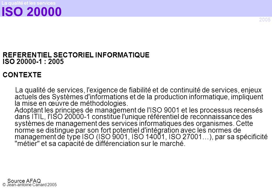 © Jean-antoine Canard 2005 2005 La qualité et les services ISO 20000 REFERENTIEL SECTORIEL INFORMATIQUE ISO 20000-1 : 2005 CONTEXTE La qualité de serv