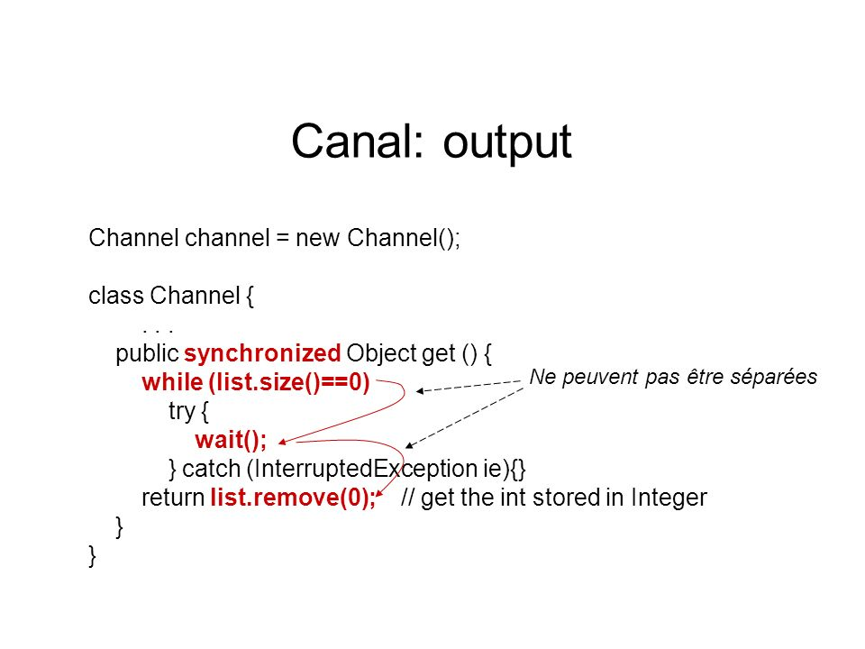 Canal: output Channel channel = new Channel(); class Channel {... public synchronized Object get () { while (list.size()==0) try { wait(); } catch (In