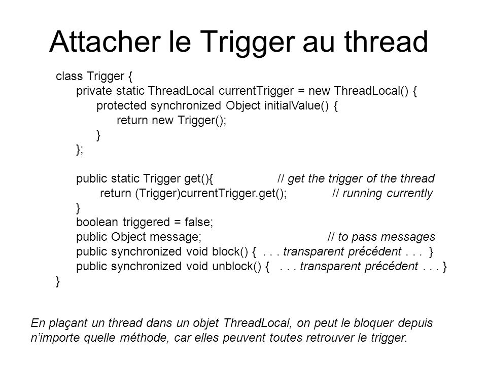 Attacher le Trigger au thread class Trigger { private static ThreadLocal currentTrigger = new ThreadLocal() { protected synchronized Object initialVal