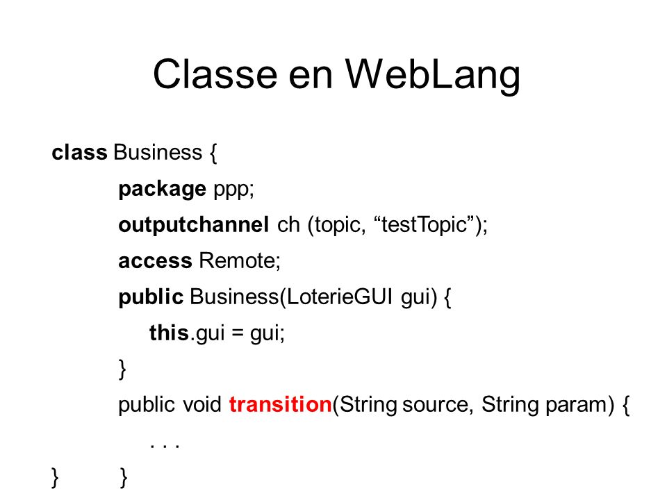 Classe en WebLang class Business { package ppp; outputchannel ch (topic, testTopic); access Remote; public Business(LoterieGUI gui) { this.gui = gui; } public void transition(String source, String param) {...