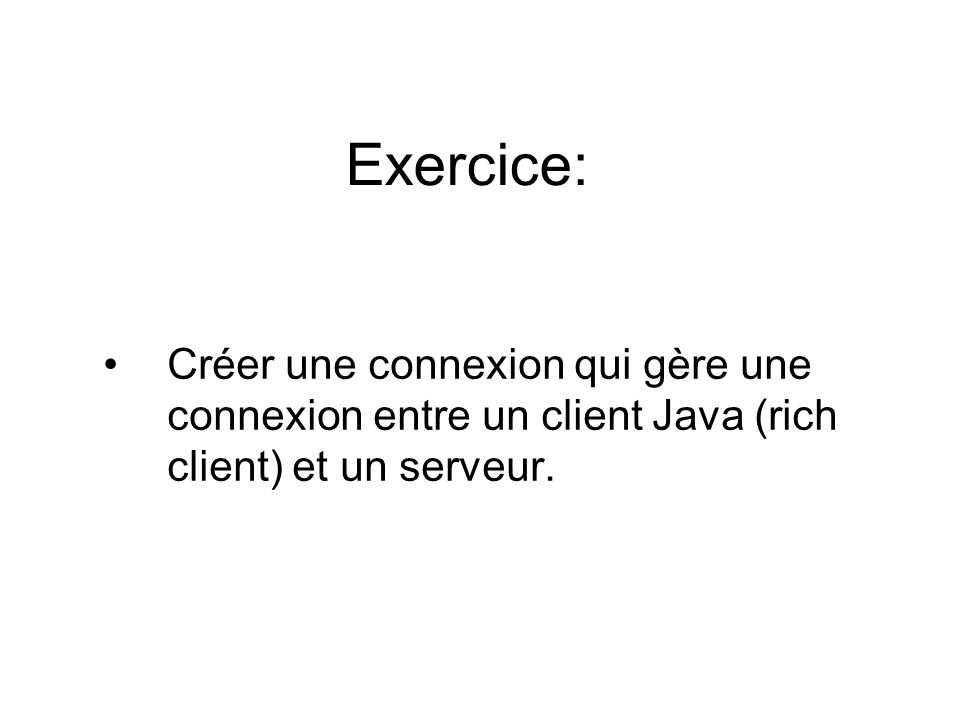 Exercice: Créer une connexion qui gère une connexion entre un client Java (rich client) et un serveur.
