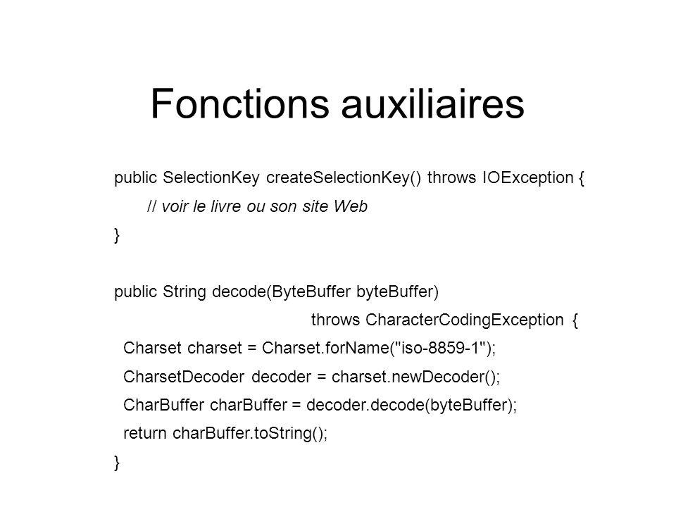 Fonctions auxiliaires public SelectionKey createSelectionKey() throws IOException { // voir le livre ou son site Web } public String decode(ByteBuffer byteBuffer) throws CharacterCodingException { Charset charset = Charset.forName( iso-8859-1 ); CharsetDecoder decoder = charset.newDecoder(); CharBuffer charBuffer = decoder.decode(byteBuffer); return charBuffer.toString(); }