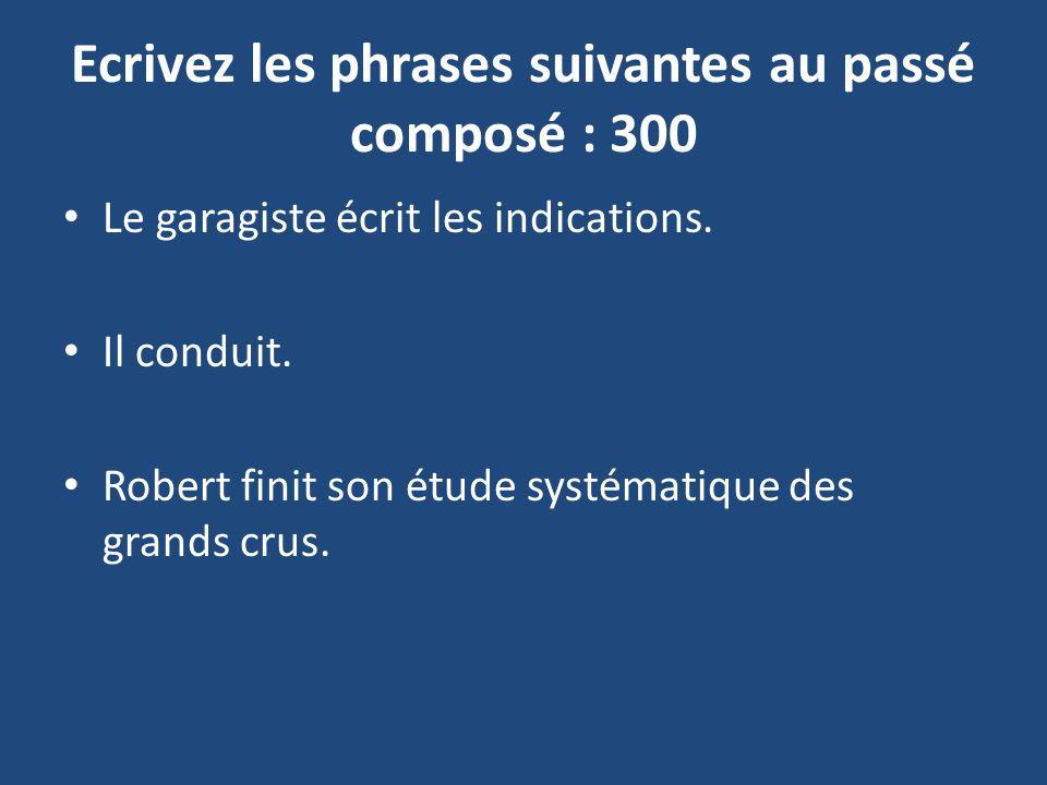 Ecrivez les phrases suivantes au passé composé : 300 Le garagiste écrit les indications.