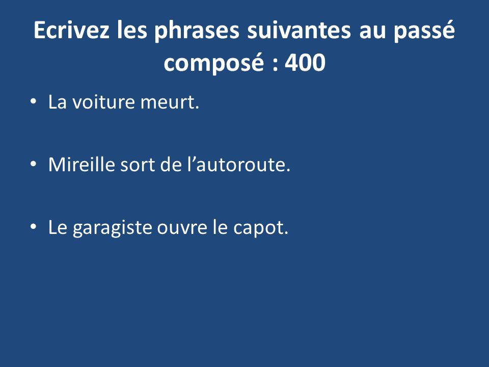 Ecrivez les phrases suivantes au passé composé : 400 La voiture meurt.