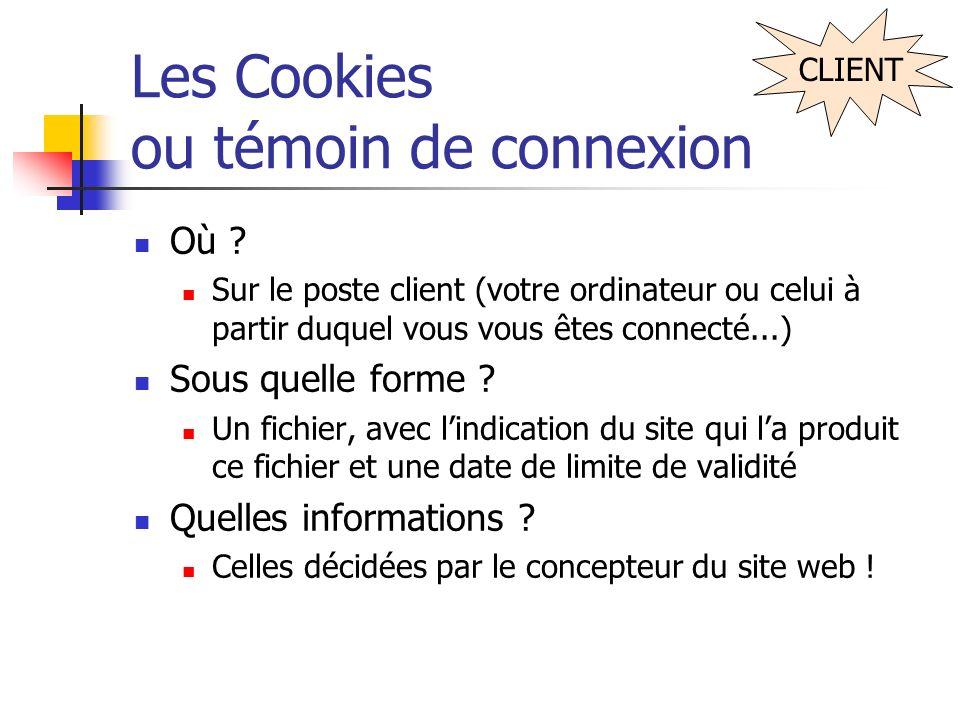 Les Cookies ou témoin de connexion Où ? Sur le poste client (votre ordinateur ou celui à partir duquel vous vous êtes connecté...) Sous quelle forme ?