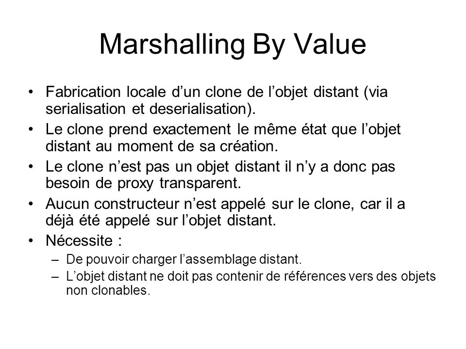 Marshalling By Value Fabrication locale dun clone de lobjet distant (via serialisation et deserialisation).
