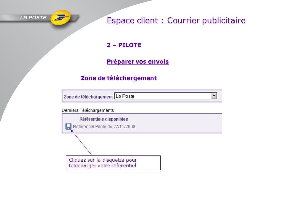 Espace client : Courrier publicitaire 2 – PILOTE Zone de téléchargement Préparer vos envois Cliquez sur la disquette pour télécharger votre référentie