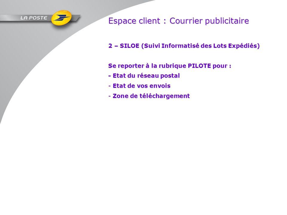 Espace client : Courrier publicitaire 2 – SILOE (Suivi Informatisé des Lots Expédiés) Se reporter à la rubrique PILOTE pour : - Etat du réseau postal