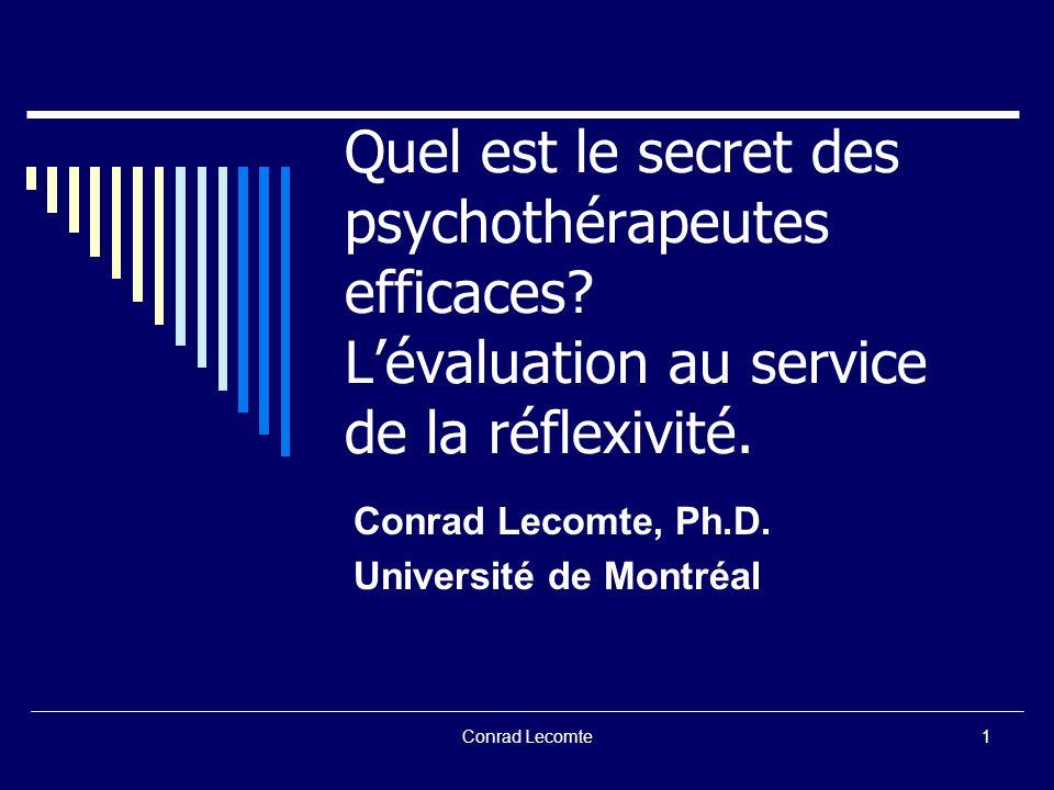 Conrad Lecomte Quel est le secret des psychothérapeutes efficaces? Lévaluation au service de la réflexivité. Conrad Lecomte, Ph.D. Université de Montr