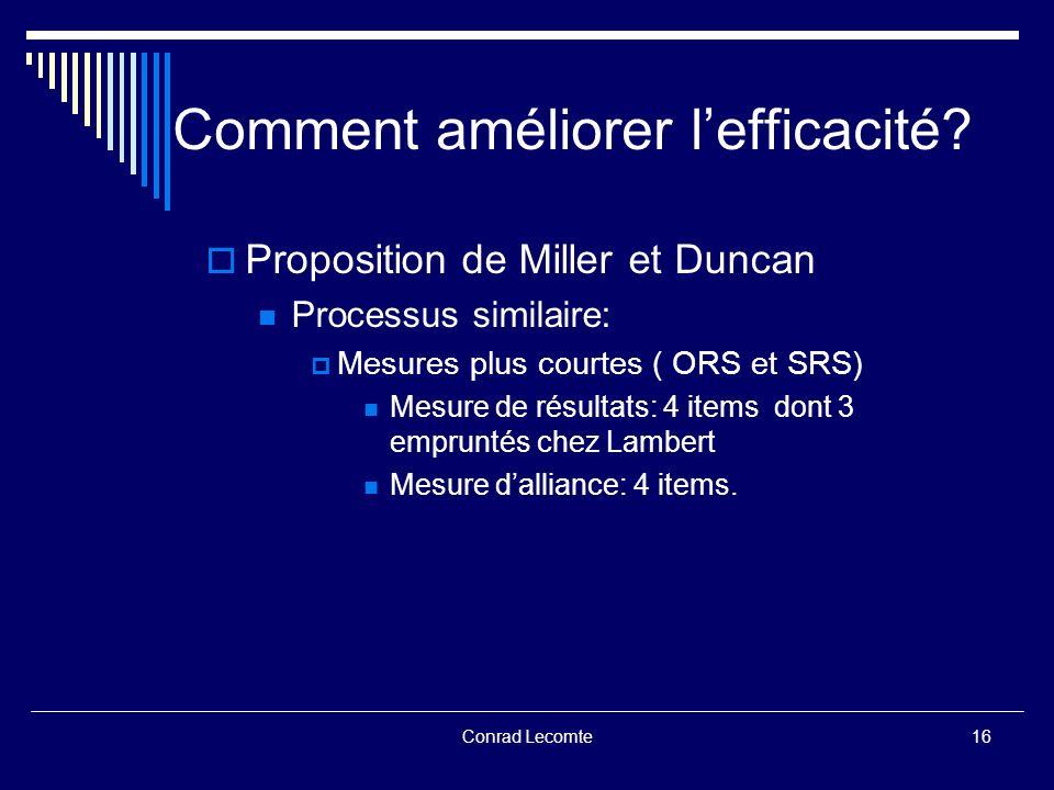 Conrad Lecomte Comment améliorer lefficacité? Proposition de Miller et Duncan Processus similaire: Mesures plus courtes ( ORS et SRS) Mesure de résult