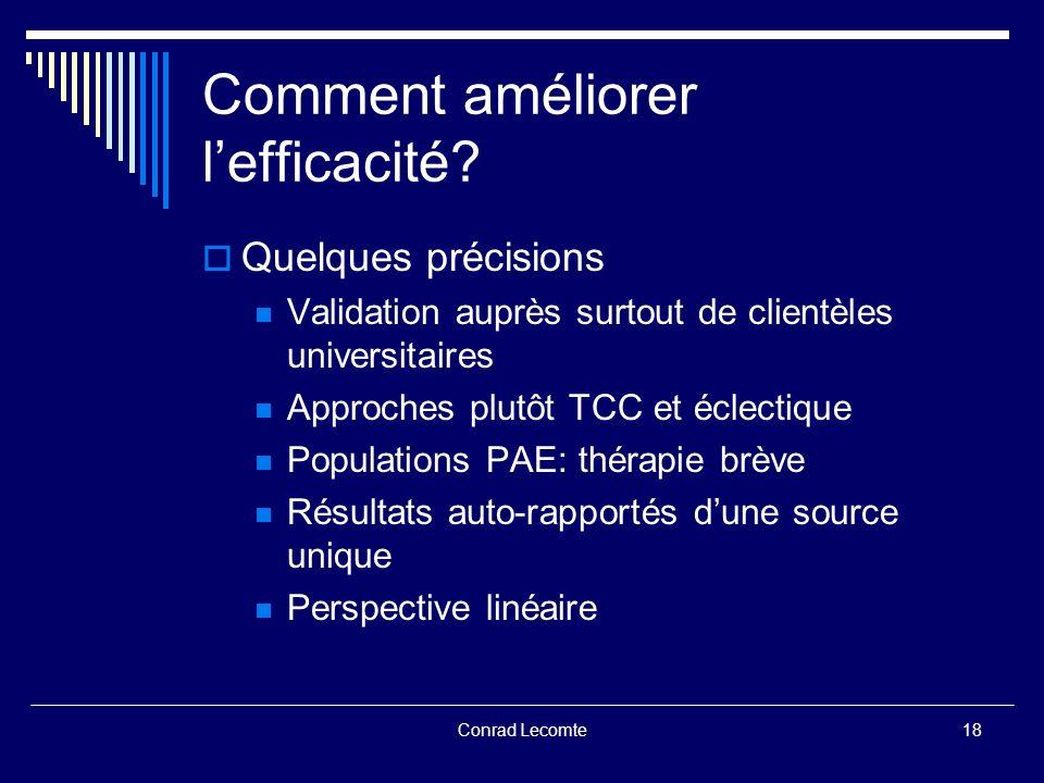 Conrad Lecomte Comment améliorer lefficacité? Quelques précisions Validation auprès surtout de clientèles universitaires Approches plutôt TCC et éclec