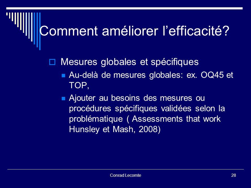 Conrad Lecomte Comment améliorer lefficacité? Mesures globales et spécifiques Au-delà de mesures globales: ex. OQ45 et TOP, Ajouter au besoins des mes