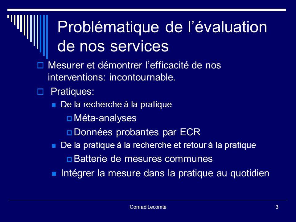 Conrad Lecomte Problématique de lévaluation de nos services Mesurer et démontrer lefficacité de nos interventions: incontournable. Pratiques: De la re