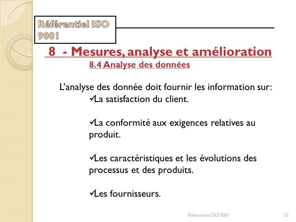 Referentiel ISO 900123 8 - Mesures, analyse et amélioration 8.4 Analyse des données Lanalyse des donnée doit fournir les information sur: La satisfact