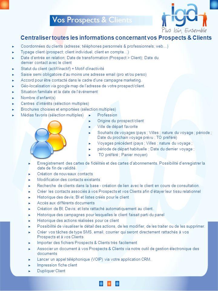 Vos Prospects & Clients Coordonnées du clients (adresse; téléphones personnels & professionnels; web…) Typage client (prospect; client individuel, client en compte…) Date d entrée en relation; Date de transformation (Prospect > Client); Date du dernier contact avec le client Statut du client (actif/inactif) + Motif d inactivité Saisie semi obligatoire dau moins une adresse email (pro et/ou perso) Accord pour être contacté dans le cadre d une campagne marketing.