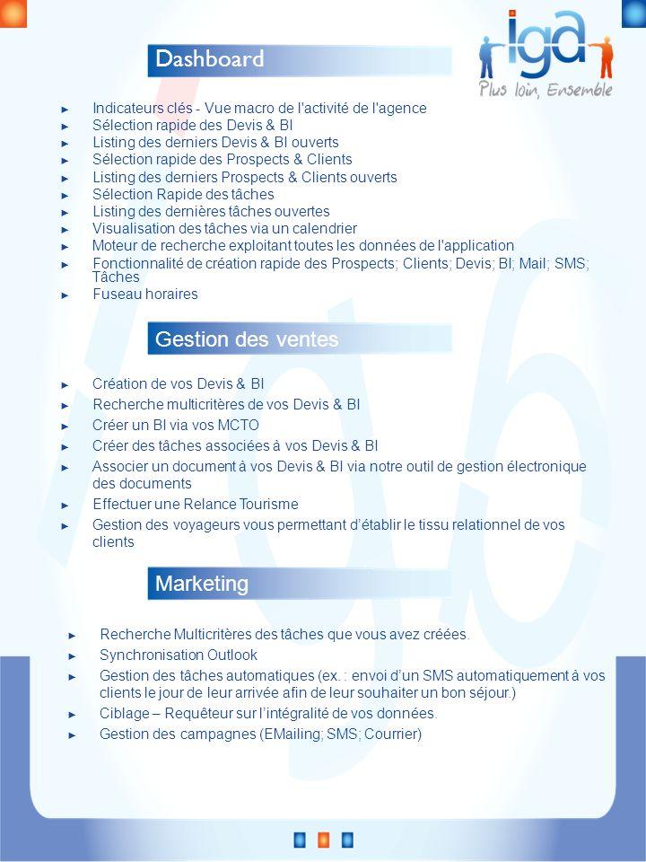 Dashboard Indicateurs clés - Vue macro de l activité de l agence Sélection rapide des Devis & BI Listing des derniers Devis & BI ouverts Sélection rapide des Prospects & Clients Listing des derniers Prospects & Clients ouverts Sélection Rapide des tâches Listing des dernières tâches ouvertes Visualisation des tâches via un calendrier Moteur de recherche exploitant toutes les données de l application Fonctionnalité de création rapide des Prospects; Clients; Devis; BI; Mail; SMS; Tâches Fuseau horaires Gestion des ventes Création de vos Devis & BI Recherche multicritères de vos Devis & BI Créer un BI via vos MCTO Créer des tâches associées à vos Devis & BI Associer un document à vos Devis & BI via notre outil de gestion électronique des documents Effectuer une Relance Tourisme Gestion des voyageurs vous permettant détablir le tissu relationnel de vos clients Marketing Recherche Multicritères des tâches que vous avez créées.