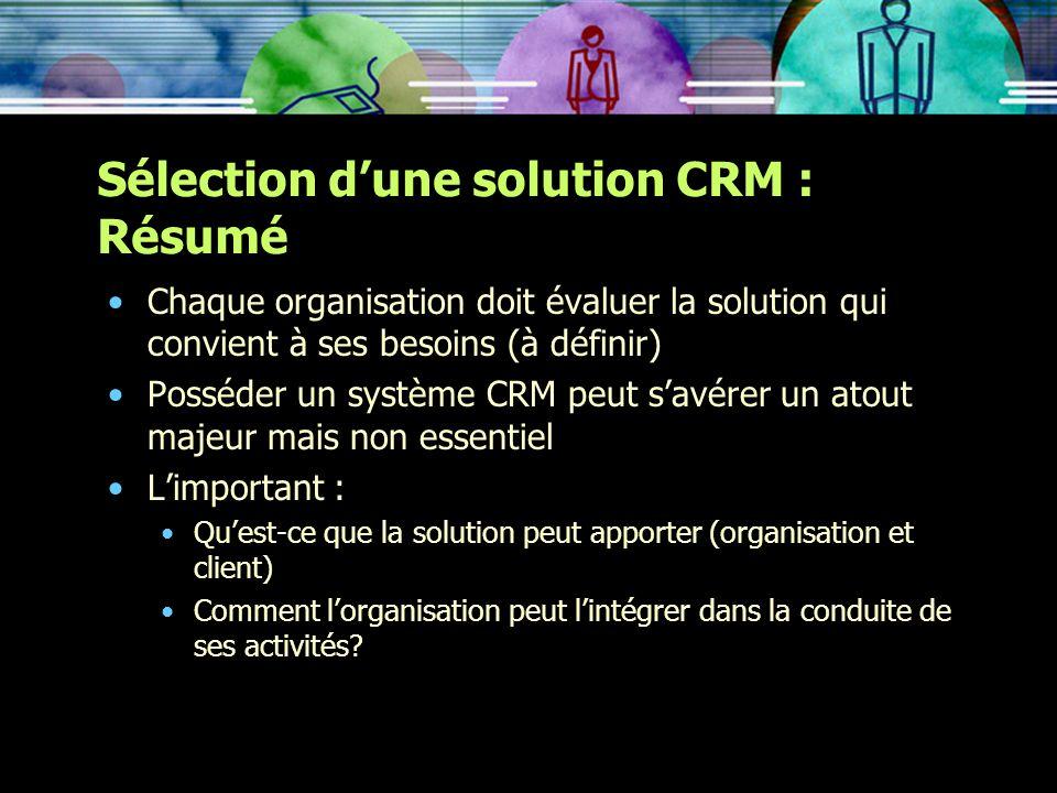 Sélection dune solution CRM : Résumé Chaque organisation doit évaluer la solution qui convient à ses besoins (à définir) Posséder un système CRM peut
