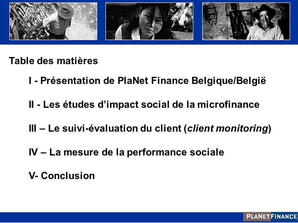 Table des matières I - Présentation de PlaNet Finance Belgique/België II - Les études dimpact social de la microfinance III – Le suivi-évaluation du c
