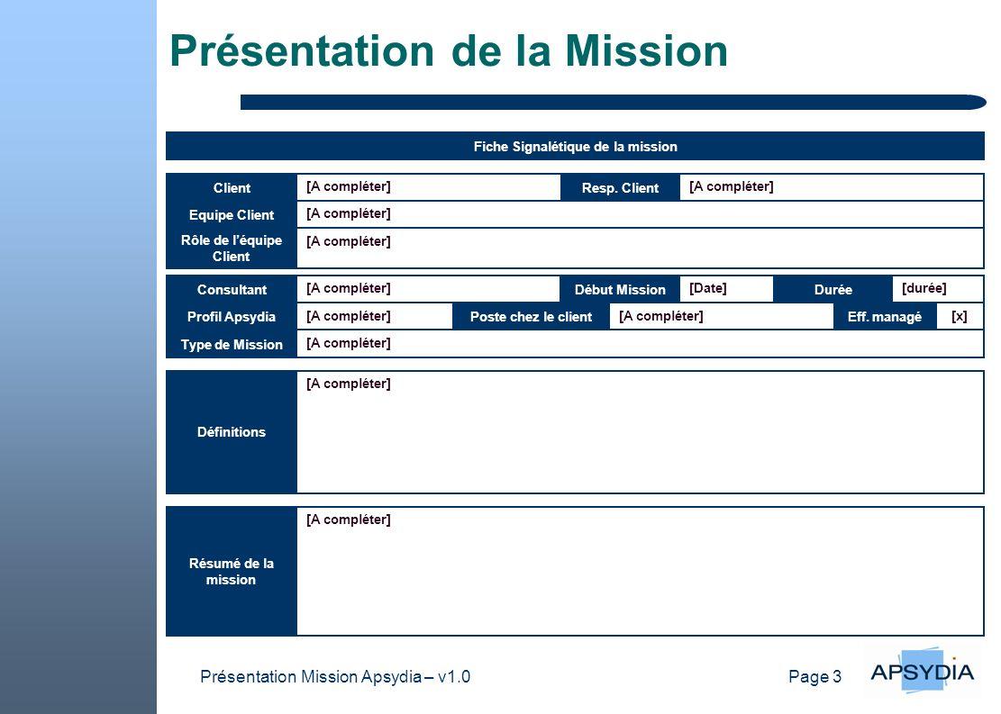 Page 3 Présentation Mission Apsydia – v1.0 Présentation de la Mission [A compléter] Resp. Client [A compléter] Début Mission [Date] Durée [durée][A co