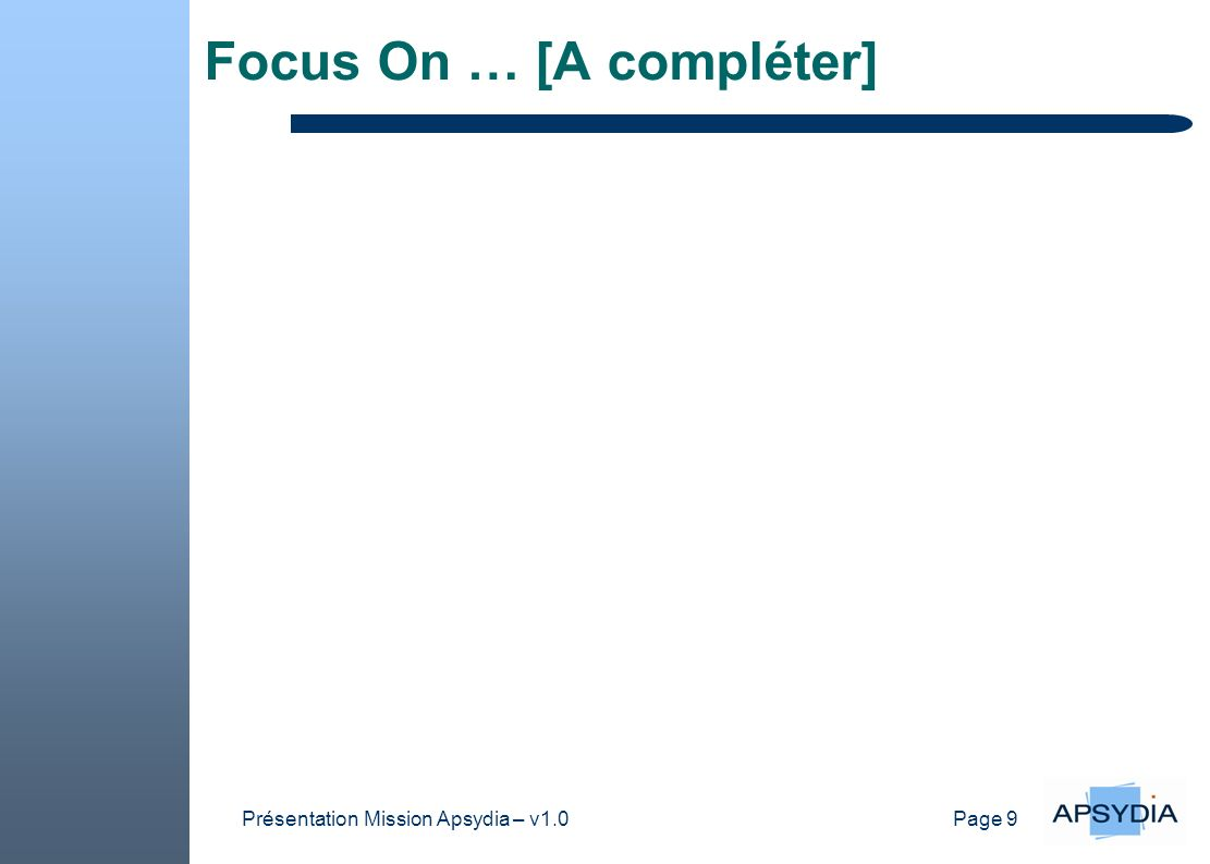Page 9 Présentation Mission Apsydia – v1.0 Focus On … [A compléter]