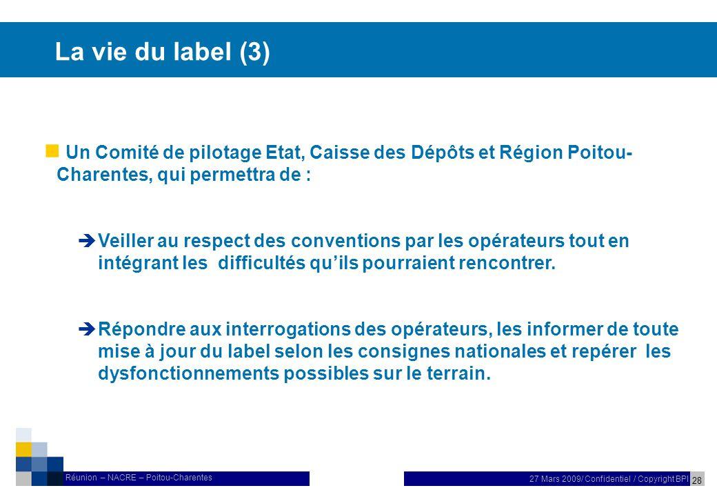 28 27 Mars 2009/ Confidentiel / Copyright BPI Réunion – NACRE – Poitou-Charentes La vie du label (3) Un Comité de pilotage Etat, Caisse des Dépôts et Région Poitou- Charentes, qui permettra de : Veiller au respect des conventions par les opérateurs tout en intégrant les difficultés quils pourraient rencontrer.