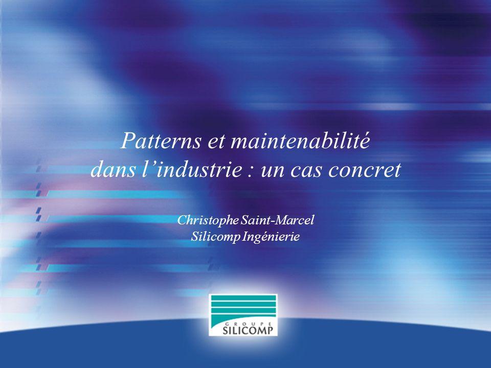 Patterns et maintenabilité dans lindustrie : un cas concret Christophe Saint-Marcel Silicomp Ingénierie