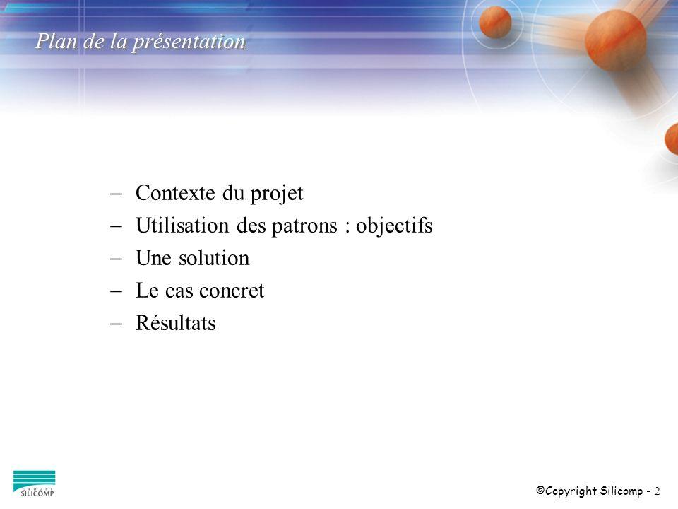 ©Copyright Silicomp - 2 Plan de la présentation Contexte du projet Utilisation des patrons : objectifs Une solution Le cas concret Résultats