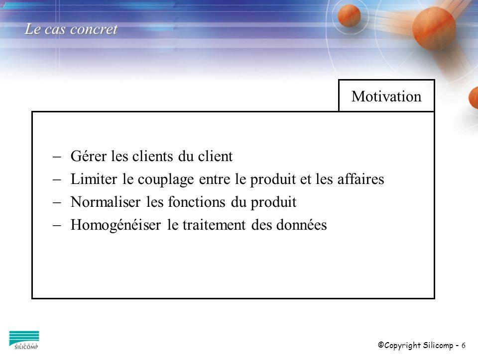 ©Copyright Silicomp - 6 Motivation Le cas concret Gérer les clients du client Limiter le couplage entre le produit et les affaires Normaliser les fonc
