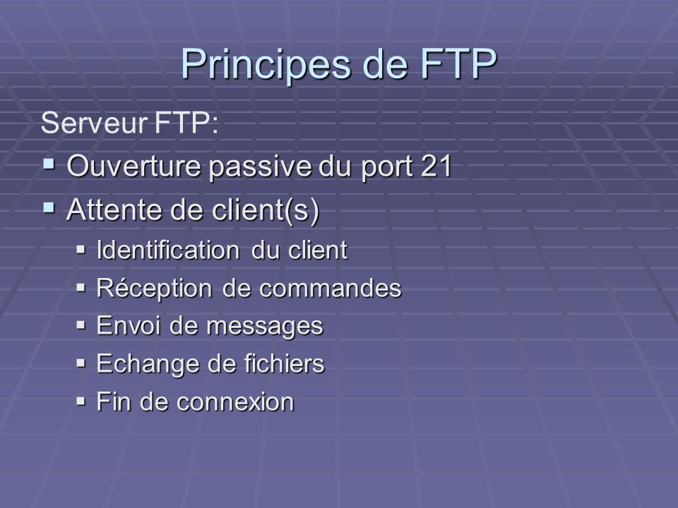 Principes de FTP Ouverture passive du port 21 Ouverture passive du port 21 Attente de client(s) Attente de client(s) Identification du client Identifi