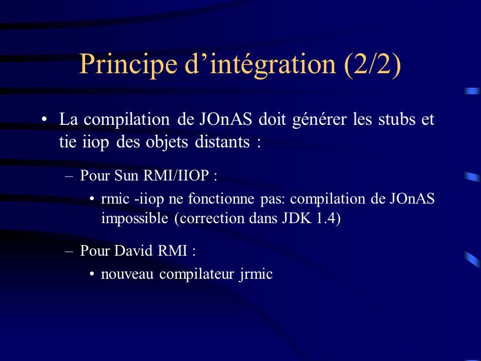 Principe dintégration (2/2) La compilation de JOnAS doit générer les stubs et tie iiop des objets distants : –Pour Sun RMI/IIOP : rmic -iiop ne fonctionne pas: compilation de JOnAS impossible (correction dans JDK 1.4) –Pour David RMI : nouveau compilateur jrmic