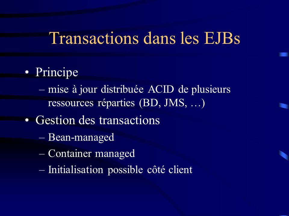 Transactions dans les EJBs Principe –mise à jour distribuée ACID de plusieurs ressources réparties (BD, JMS, …) Gestion des transactions –Bean-managed –Container managed –Initialisation possible côté client