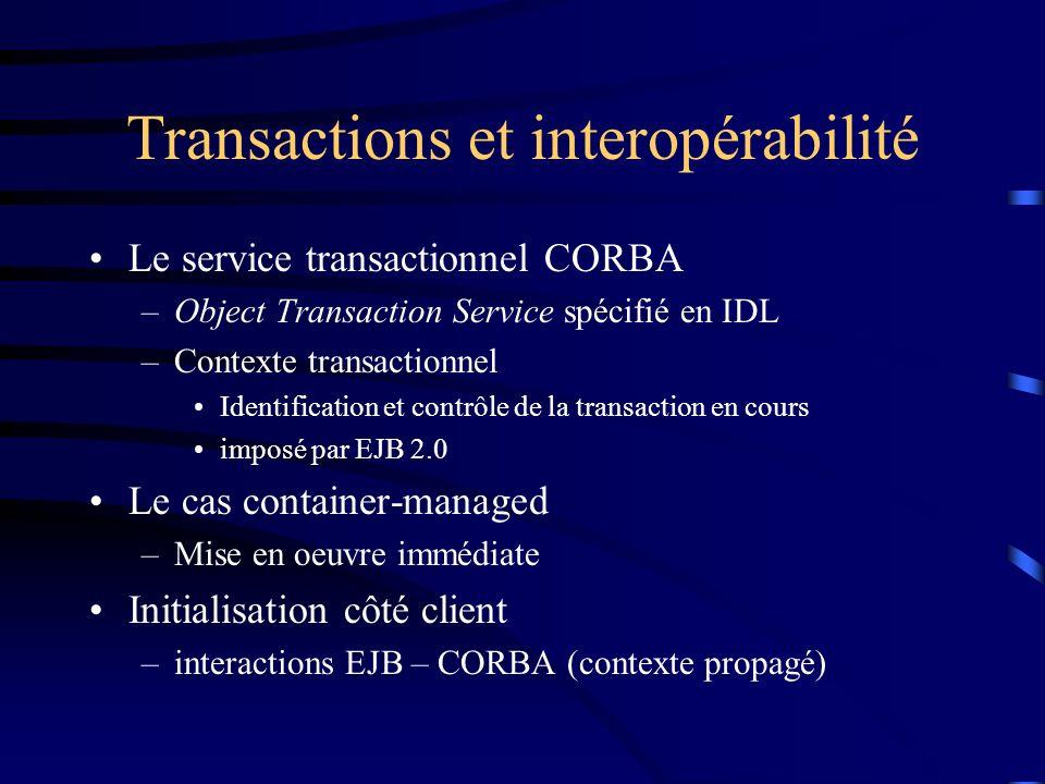 Transactions et interopérabilité Le service transactionnel CORBA –Object Transaction Service spécifié en IDL –Contexte transactionnel Identification et contrôle de la transaction en cours imposé par EJB 2.0 Le cas container-managed –Mise en oeuvre immédiate Initialisation côté client –interactions EJB – CORBA (contexte propagé)
