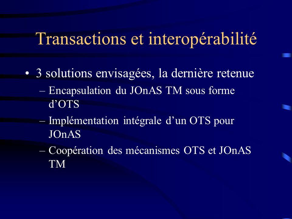 Transactions et interopérabilité 3 solutions envisagées, la dernière retenue –Encapsulation du JOnAS TM sous forme dOTS –Implémentation intégrale dun OTS pour JOnAS –Coopération des mécanismes OTS et JOnAS TM