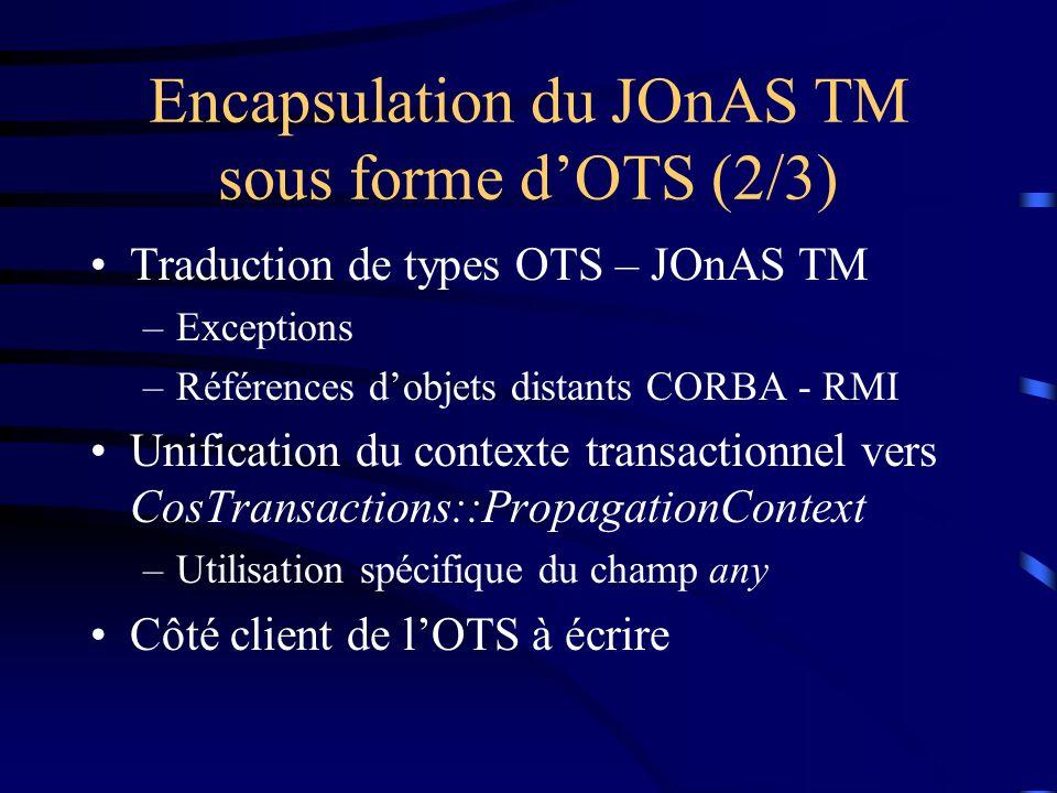 Encapsulation du JOnAS TM sous forme dOTS (2/3) Traduction de types OTS – JOnAS TM –Exceptions –Références dobjets distants CORBA - RMI Unification du contexte transactionnel vers CosTransactions::PropagationContext –Utilisation spécifique du champ any Côté client de lOTS à écrire