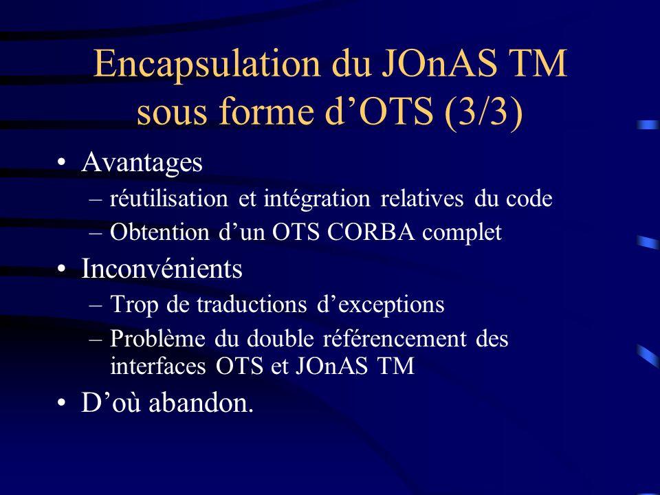 Encapsulation du JOnAS TM sous forme dOTS (3/3) Avantages –réutilisation et intégration relatives du code –Obtention dun OTS CORBA complet Inconvénients –Trop de traductions dexceptions –Problème du double référencement des interfaces OTS et JOnAS TM Doù abandon.