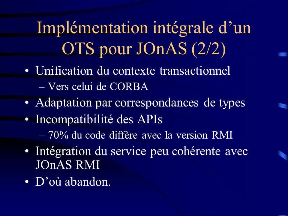 Implémentation intégrale dun OTS pour JOnAS (2/2) Unification du contexte transactionnel –Vers celui de CORBA Adaptation par correspondances de types Incompatibilité des APIs –70% du code diffère avec la version RMI Intégration du service peu cohérente avec JOnAS RMI Doù abandon.