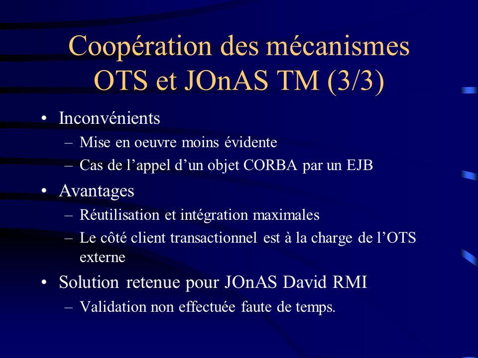 Coopération des mécanismes OTS et JOnAS TM (3/3) Inconvénients –Mise en oeuvre moins évidente –Cas de lappel dun objet CORBA par un EJB Avantages –Réutilisation et intégration maximales –Le côté client transactionnel est à la charge de lOTS externe Solution retenue pour JOnAS David RMI –Validation non effectuée faute de temps.