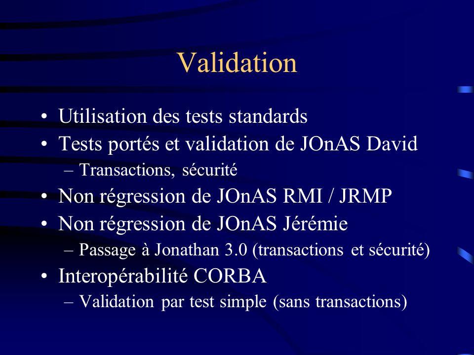 Validation Utilisation des tests standards Tests portés et validation de JOnAS David –Transactions, sécurité Non régression de JOnAS RMI / JRMP Non ré