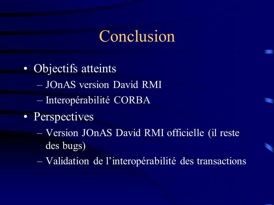 Conclusion Objectifs atteints –JOnAS version David RMI –Interopérabilité CORBA Perspectives –Version JOnAS David RMI officielle (il reste des bugs) –Validation de linteropérabilité des transactions