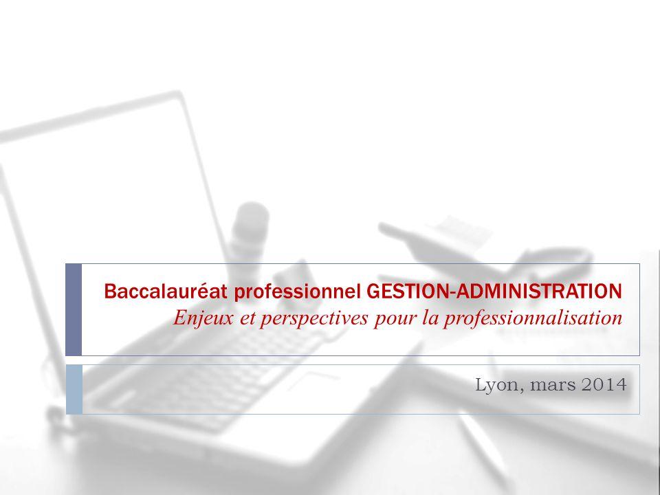 Baccalauréat professionnel GESTION-ADMINISTRATION Enjeux et perspectives pour la professionnalisation Lyon, mars 2014