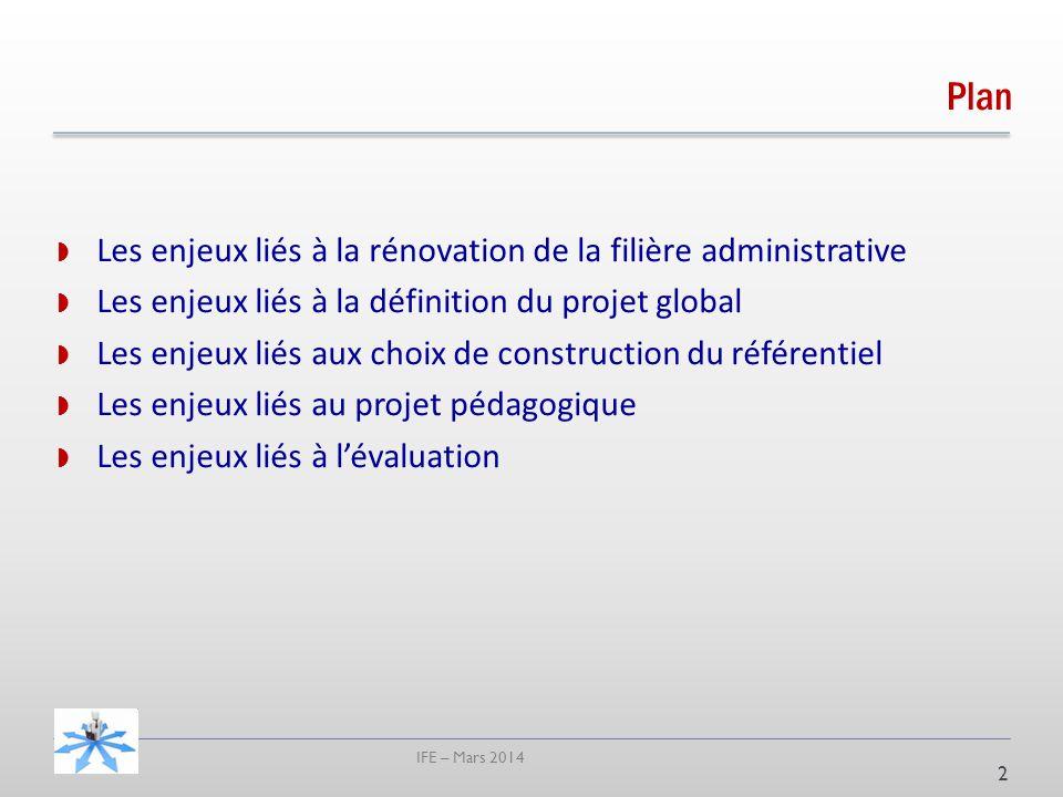 IFE – Mars 2014 Plan Les enjeux liés à la rénovation de la filière administrative Les enjeux liés à la définition du projet global Les enjeux liés aux choix de construction du référentiel Les enjeux liés au projet pédagogique Les enjeux liés à lévaluation 2