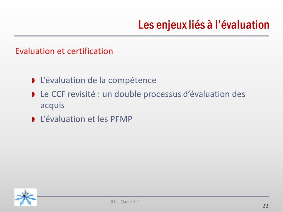 IFE – Mars 2014 22 Lévaluation de la compétence Le CCF revisité : un double processus dévaluation des acquis Lévaluation et les PFMP Evaluation et certification Les enjeux liés à lévaluation