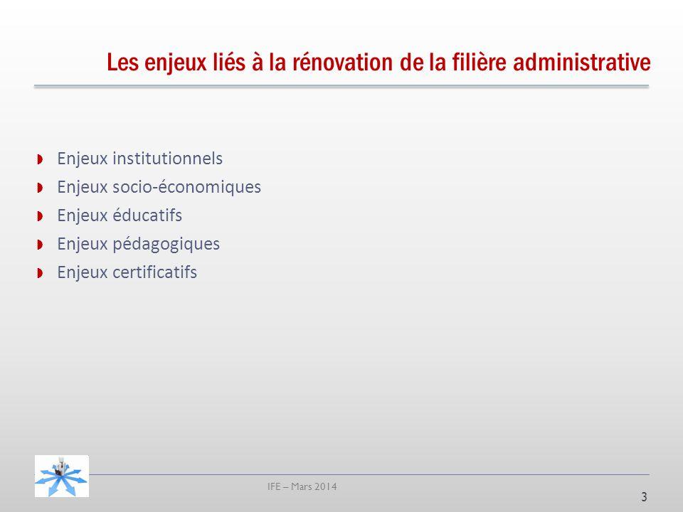 IFE – Mars 2014 Les enjeux liés à la rénovation de la filière administrative Enjeux institutionnels Enjeux socio-économiques Enjeux éducatifs Enjeux pédagogiques Enjeux certificatifs 3
