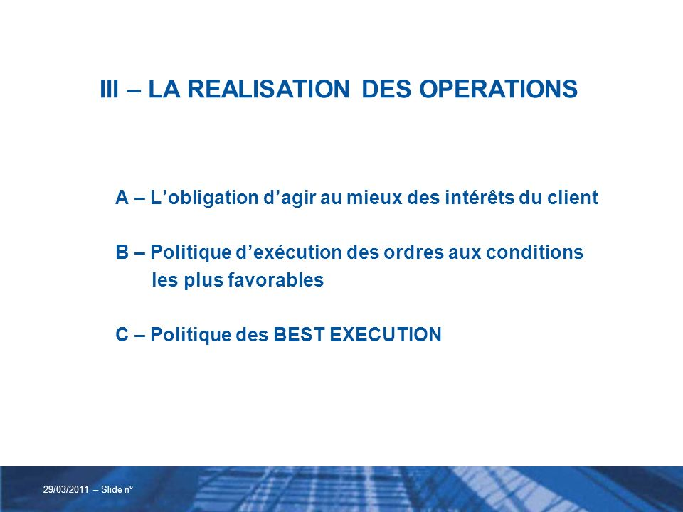 III – LA REALISATION DES OPERATIONS A – Lobligation dagir au mieux des intérêts du client B – Politique dexécution des ordres aux conditions les plus