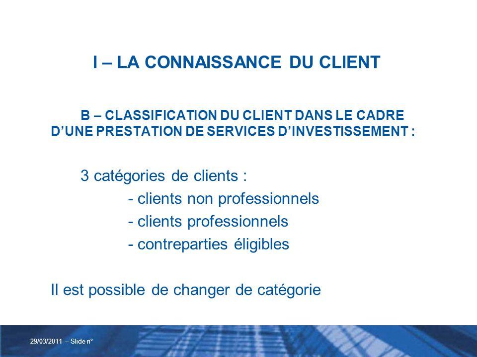 I – LA CONNAISSANCE DU CLIENT B – CLASSIFICATION DU CLIENT DANS LE CADRE DUNE PRESTATION DE SERVICES DINVESTISSEMENT : 3 catégories de clients : - cli