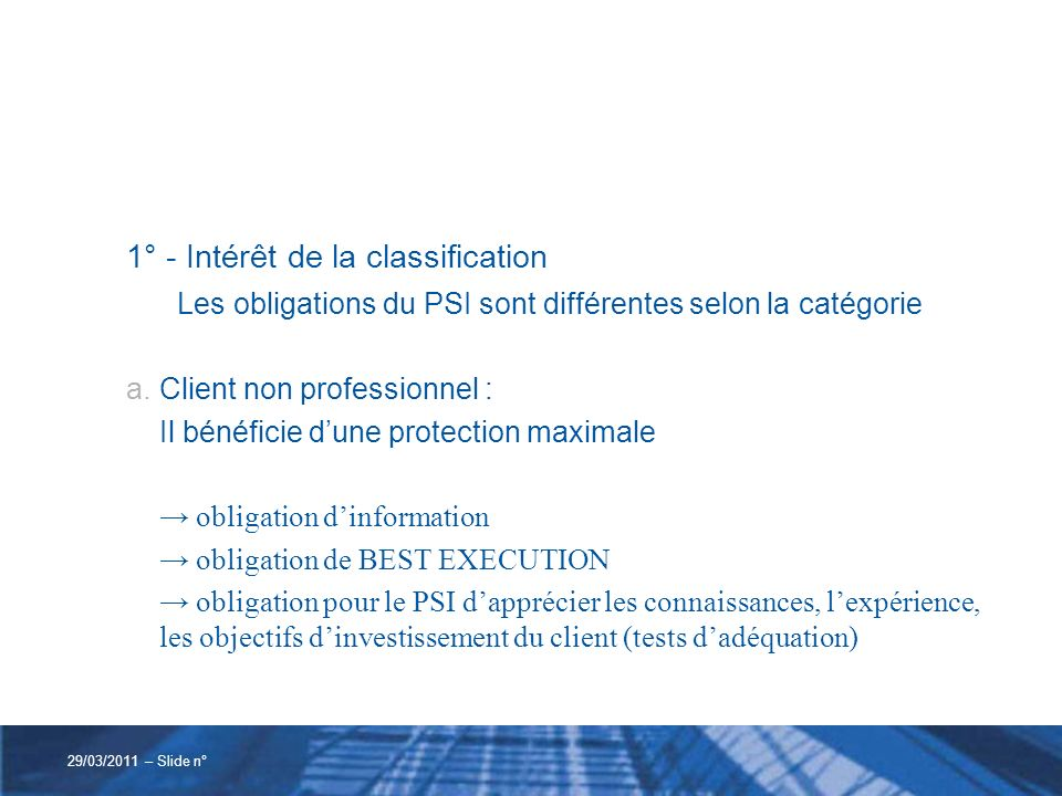 1° - Intérêt de la classification b.Client professionnel : les obligation dinformation sont allégées lobligation de BEST EXECUTION sapplique tests dadéquation limités 29/03/2011 – Slide n°