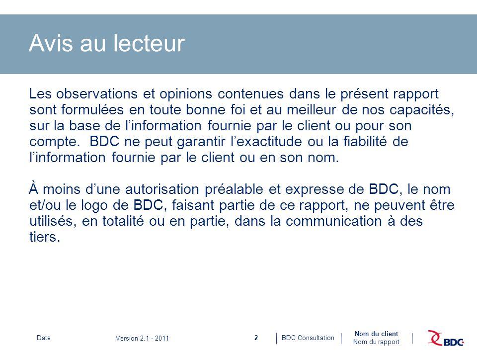 2BDC ConsultationDate Nom du client Nom du rapport Version 2.1 - 2011 Avis au lecteur Les observations et opinions contenues dans le présent rapport sont formulées en toute bonne foi et au meilleur de nos capacités, sur la base de linformation fournie par le client ou pour son compte.
