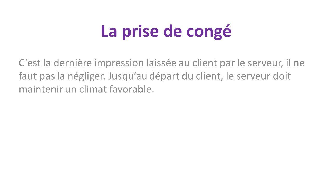 La prise de congé Cest la dernière impression laissée au client par le serveur, il ne faut pas la négliger.