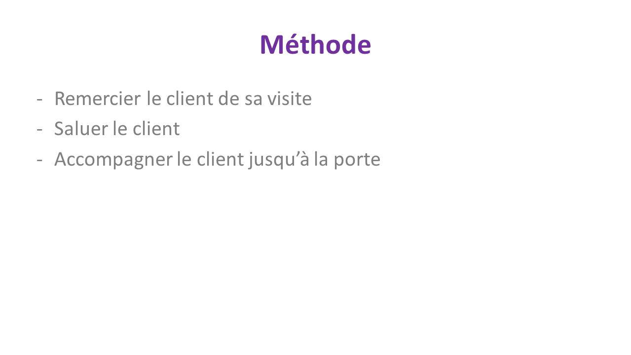 Méthode -Remercier le client de sa visite -Saluer le client -Accompagner le client jusquà la porte