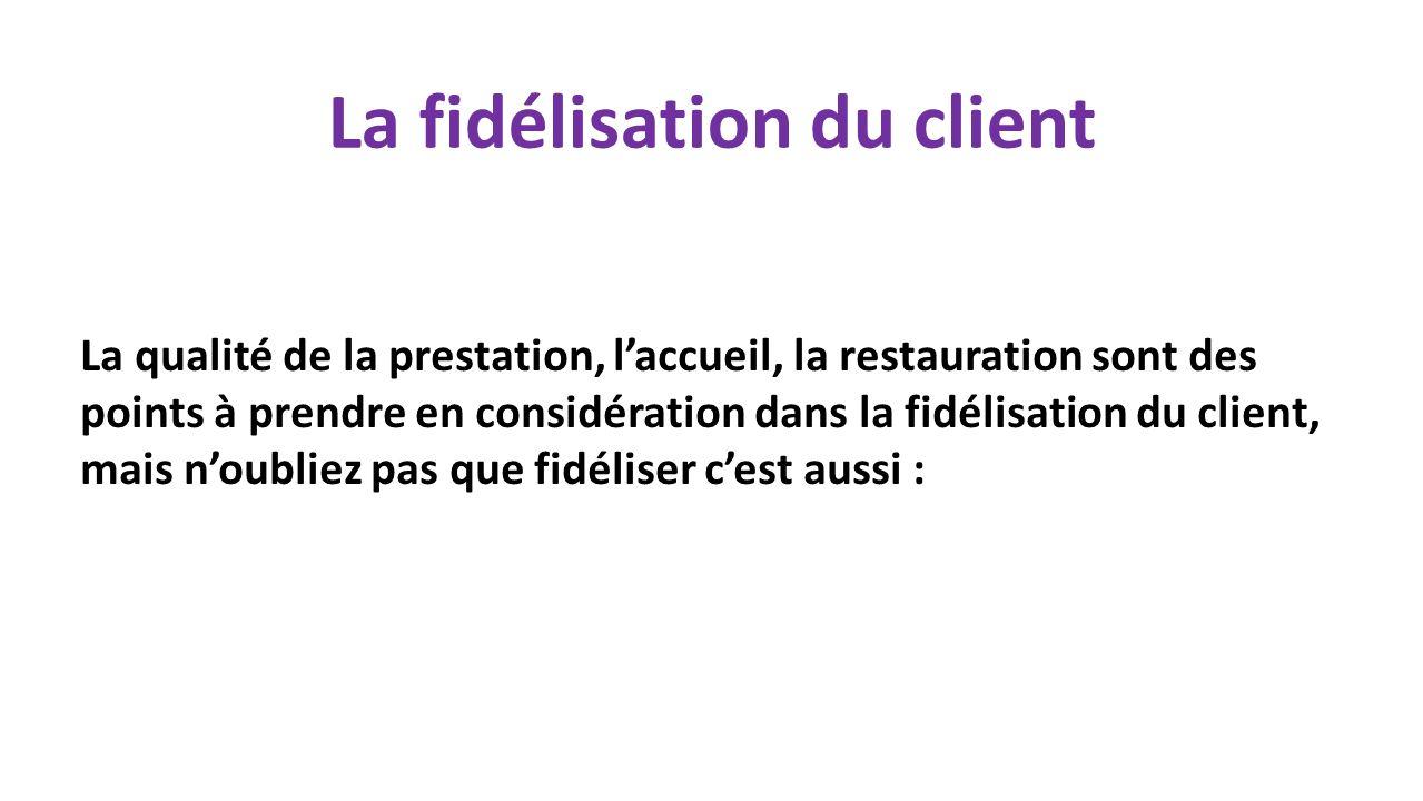 La fidélisation du client La qualité de la prestation, laccueil, la restauration sont des points à prendre en considération dans la fidélisation du client, mais noubliez pas que fidéliser cest aussi :